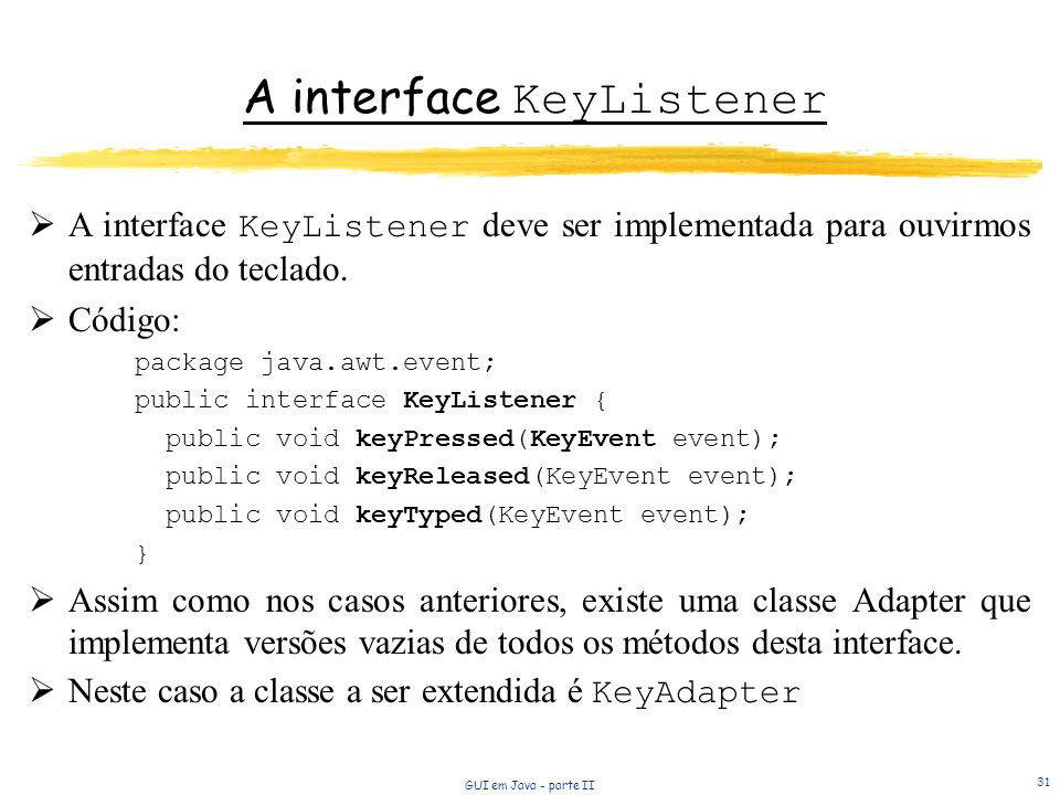 GUI em Java - parte II 31 A interface KeyListener A interface KeyListener deve ser implementada para ouvirmos entradas do teclado. Código: package jav