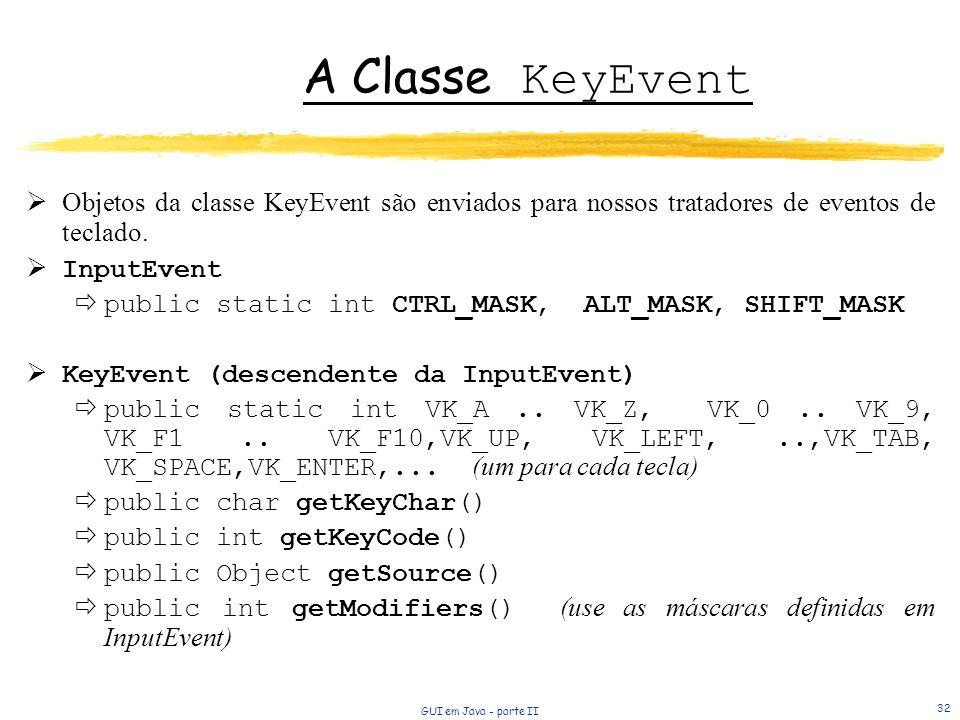 GUI em Java - parte II 32 A Classe KeyEvent Objetos da classe KeyEvent são enviados para nossos tratadores de eventos de teclado. InputEvent public st