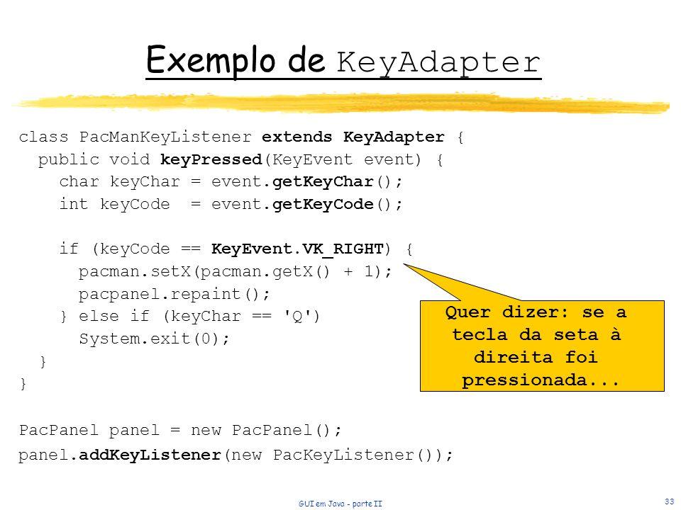 GUI em Java - parte II 33 Exemplo de KeyAdapter class PacManKeyListener extends KeyAdapter { public void keyPressed(KeyEvent event) { char keyChar = event.getKeyChar(); int keyCode = event.getKeyCode(); if (keyCode == KeyEvent.VK_RIGHT) { pacman.setX(pacman.getX() + 1); pacpanel.repaint(); } else if (keyChar == Q ) System.exit(0); } PacPanel panel = new PacPanel(); panel.addKeyListener(new PacKeyListener()); Quer dizer: se a tecla da seta à direita foi pressionada...