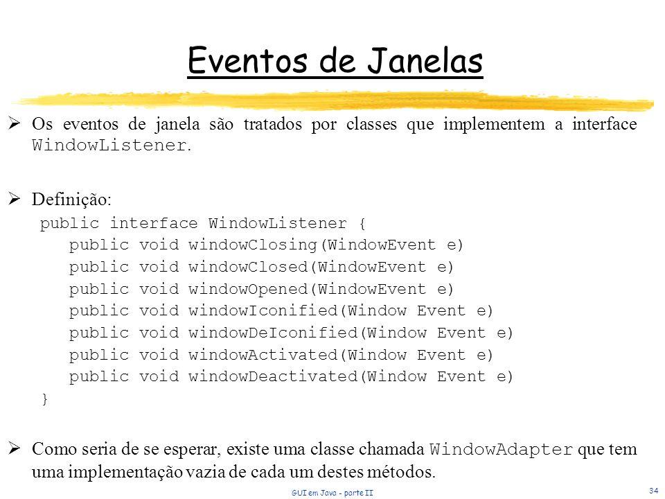 GUI em Java - parte II 34 Eventos de Janelas Os eventos de janela são tratados por classes que implementem a interface WindowListener. Definição: publ