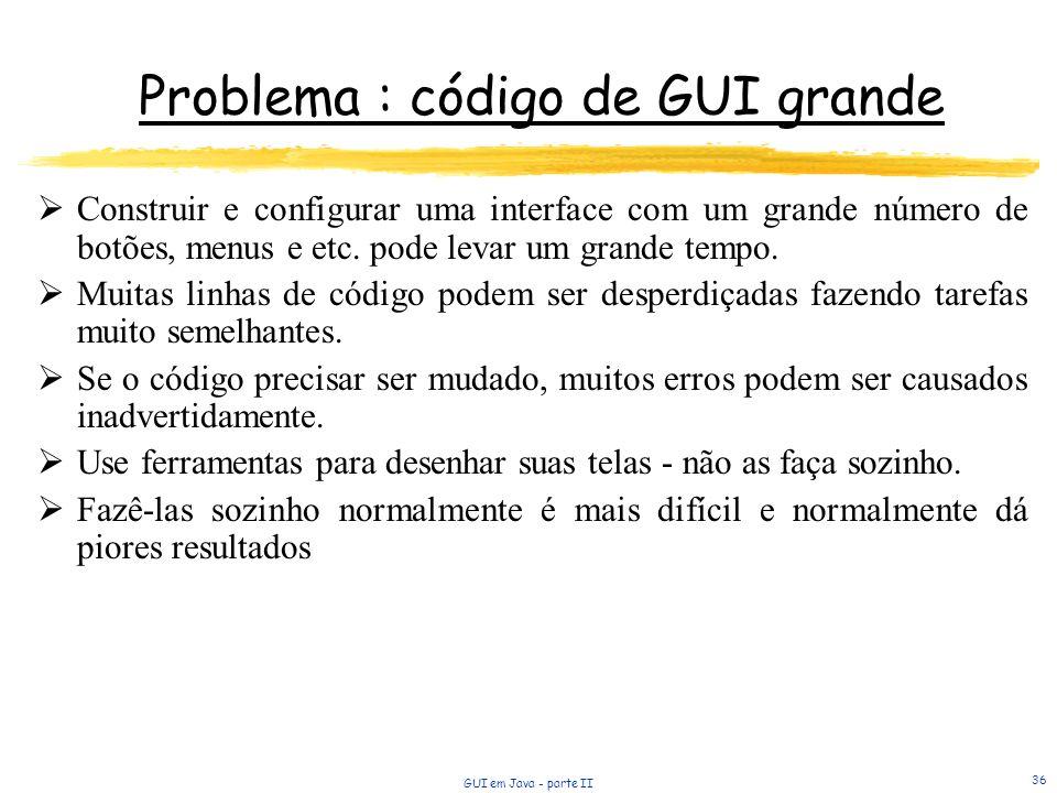 GUI em Java - parte II 36 Problema : código de GUI grande Construir e configurar uma interface com um grande número de botões, menus e etc.