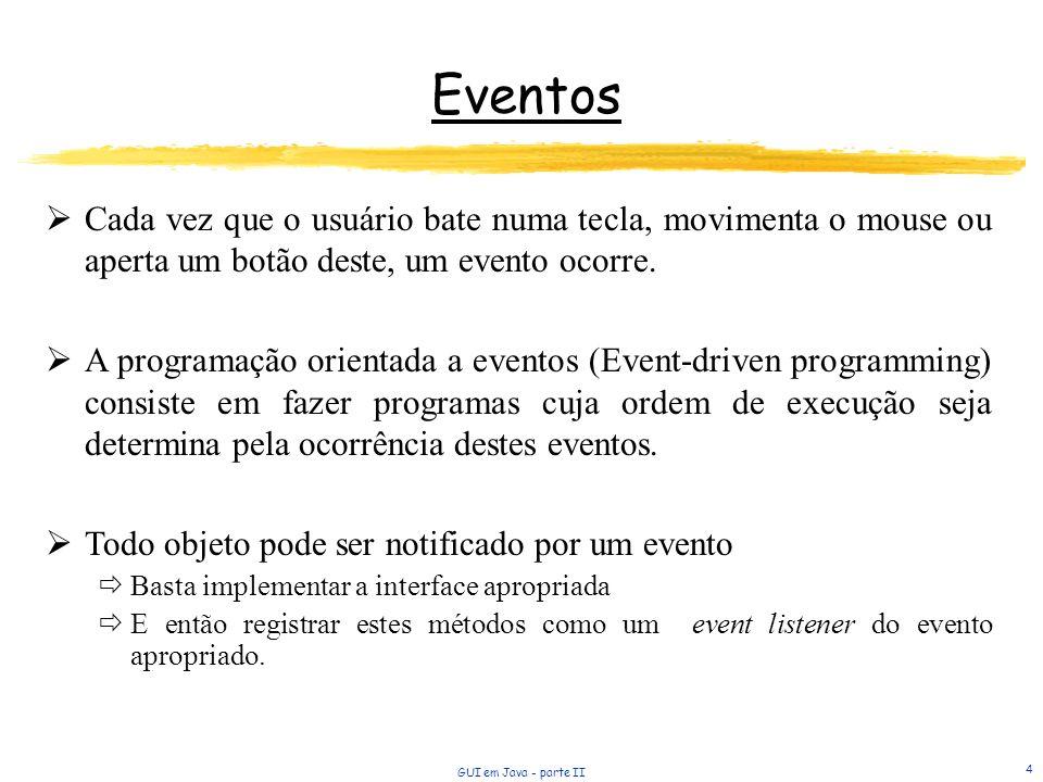 GUI em Java - parte II 4 Eventos Cada vez que o usuário bate numa tecla, movimenta o mouse ou aperta um botão deste, um evento ocorre. A programação o