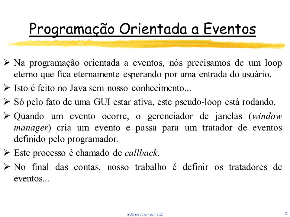 GUI em Java - parte II 5 Programação Orientada a Eventos Na programação orientada a eventos, nós precisamos de um loop eterno que fica eternamente esperando por uma entrada do usuário.