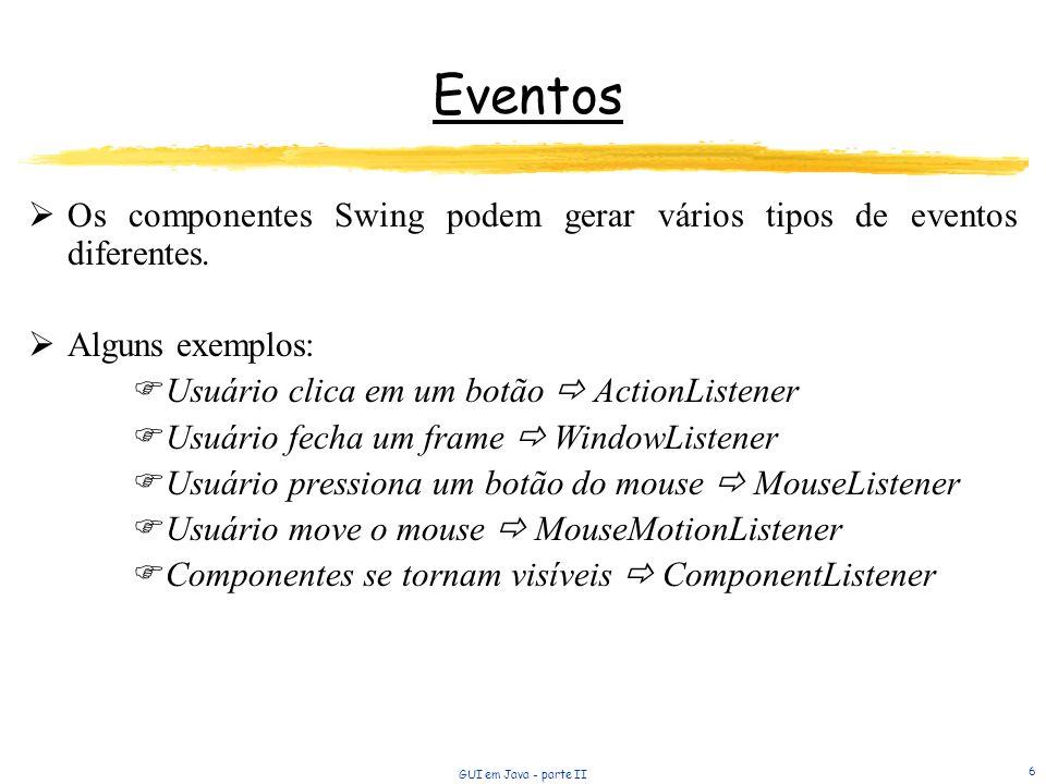 GUI em Java - parte II 6 Eventos Os componentes Swing podem gerar vários tipos de eventos diferentes. Alguns exemplos: Usuário clica em um botão Actio