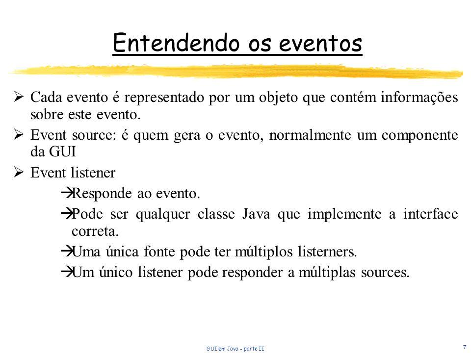 GUI em Java - parte II 7 Entendendo os eventos Cada evento é representado por um objeto que contém informações sobre este evento. Event source: é quem