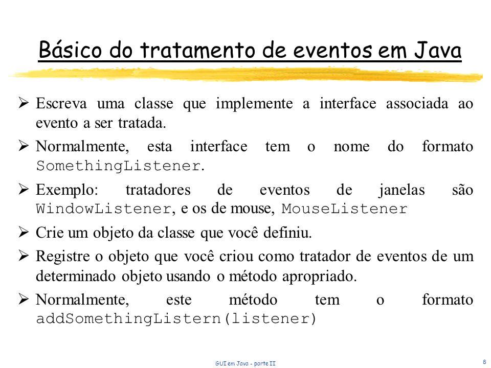GUI em Java - parte II 8 Básico do tratamento de eventos em Java Escreva uma classe que implemente a interface associada ao evento a ser tratada.