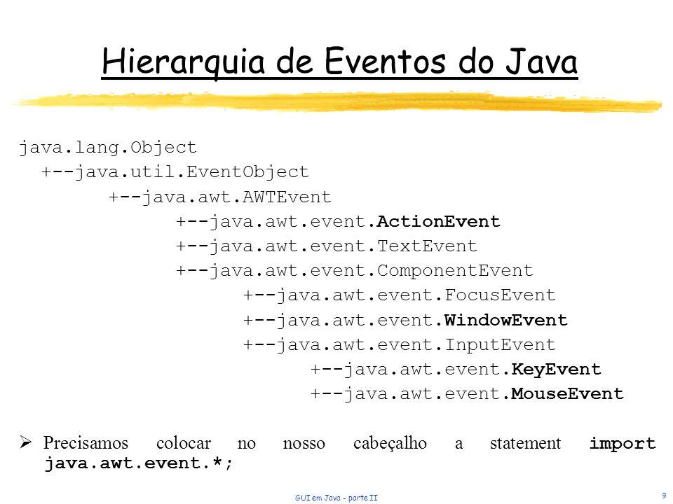GUI em Java - parte II 9 Hierarquia de Eventos do Java java.lang.Object +--java.util.EventObject +--java.awt.AWTEvent +--java.awt.event.ActionEvent +--java.awt.event.TextEvent +--java.awt.event.ComponentEvent +--java.awt.event.FocusEvent +--java.awt.event.WindowEvent +--java.awt.event.InputEvent +--java.awt.event.KeyEvent +--java.awt.event.MouseEvent Precisamos colocar no nosso cabeçalho a statement import java.awt.event.*;