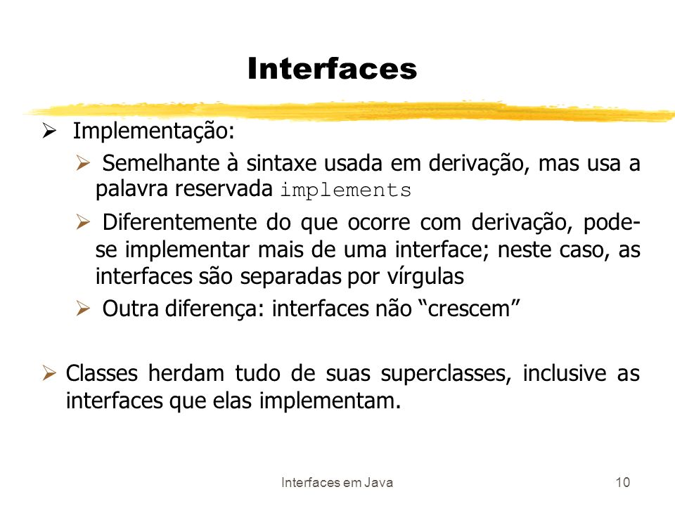 Interfaces em Java10 Interfaces Implementação: Semelhante à sintaxe usada em derivação, mas usa a palavra reservada implements Diferentemente do que ocorre com derivação, pode- se implementar mais de uma interface; neste caso, as interfaces são separadas por vírgulas Outra diferença: interfaces não crescem Classes herdam tudo de suas superclasses, inclusive as interfaces que elas implementam.