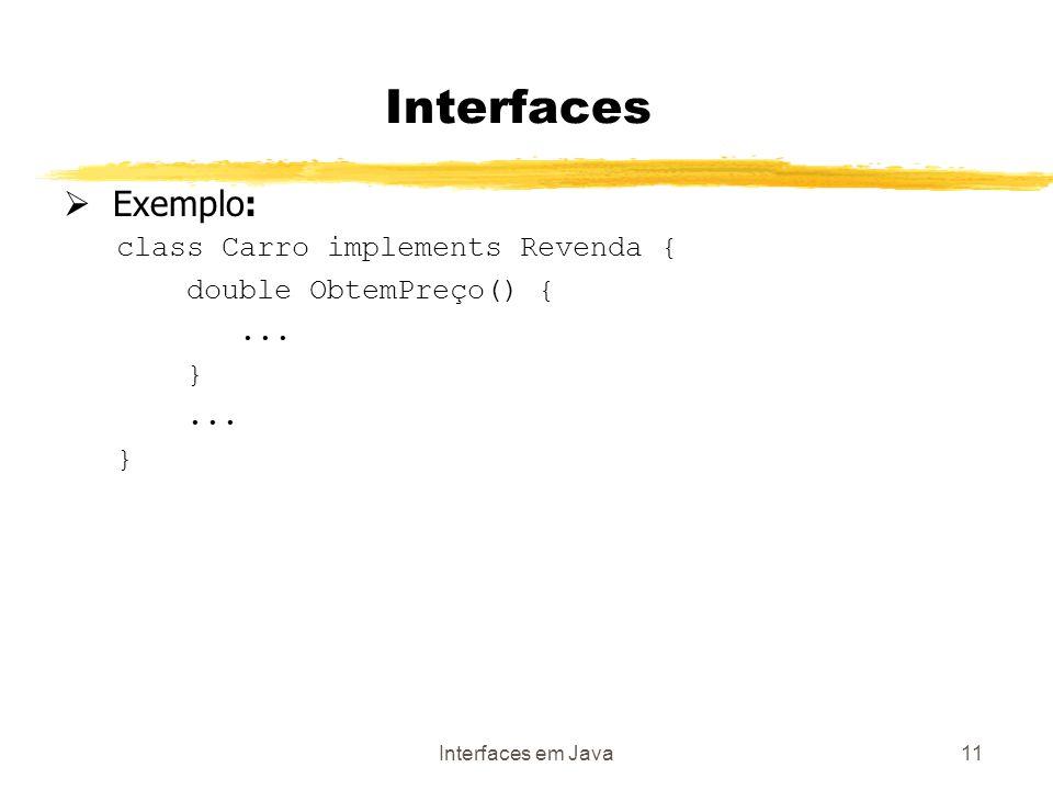 Interfaces em Java11 Interfaces Exemplo: class Carro implements Revenda { double ObtemPreço() {...