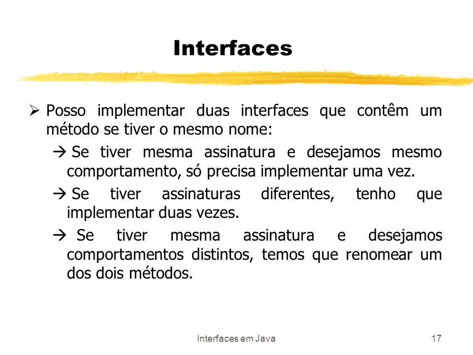Interfaces em Java17 Posso implementar duas interfaces que contêm um método se tiver o mesmo nome: Se tiver mesma assinatura e desejamos mesmo comportamento, só precisa implementar uma vez.