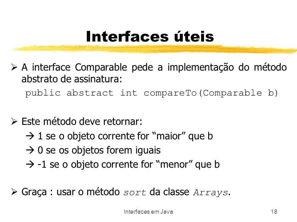 Interfaces em Java18 Interfaces úteis A interface Comparable pede a implementação do método abstrato de assinatura: public abstract int compareTo(Comparable b) Este método deve retornar: 1 se o objeto corrente for maior que b 0 se os objetos forem iguais -1 se o objeto corrente for menor que b Graça : usar o método sort da classe Arrays.