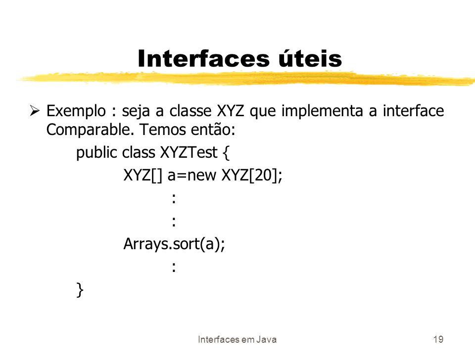 Interfaces em Java19 Interfaces úteis Exemplo : seja a classe XYZ que implementa a interface Comparable. Temos então: public class XYZTest { XYZ[] a=n