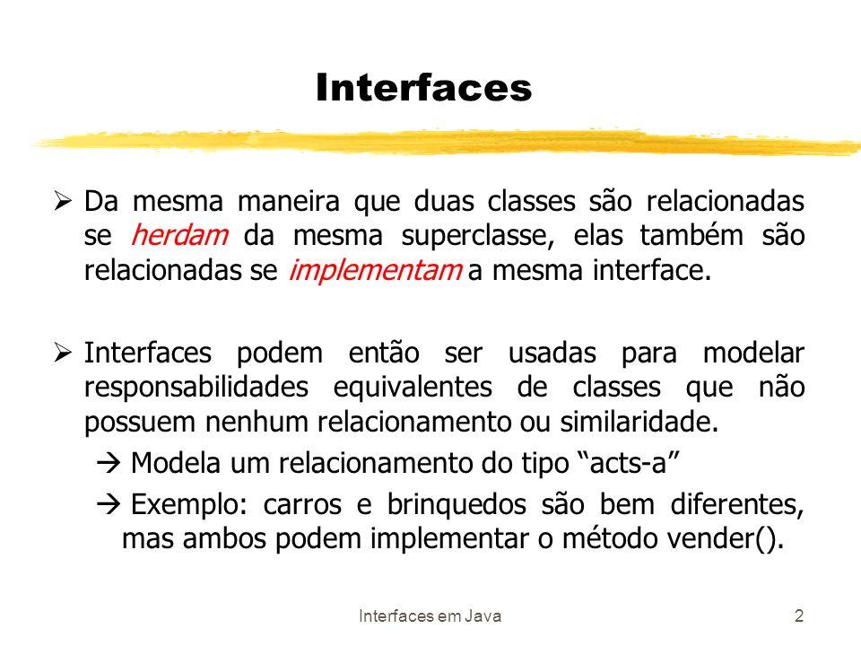 Interfaces em Java3 Interfaces Interface: Mecanismo que objetos não relacionados entre si usam para interagir entre si Consiste em uma série de métodos abstratos e constantes listados para que outras classes as implementem.