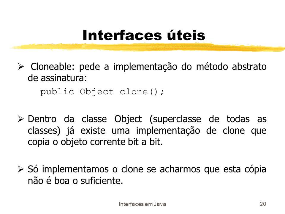 Interfaces em Java20 Interfaces úteis Cloneable: pede a implementação do método abstrato de assinatura: public Object clone(); Dentro da classe Object (superclasse de todas as classes) já existe uma implementação de clone que copia o objeto corrente bit a bit.