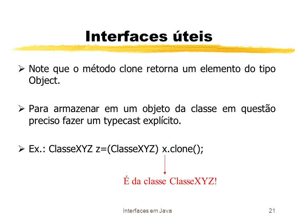 Interfaces em Java21 Interfaces úteis Note que o método clone retorna um elemento do tipo Object.
