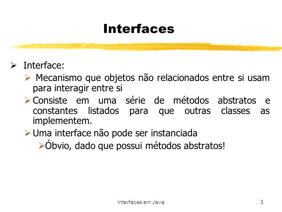 Interfaces em Java4 Interfaces Interface: Mecanismo javanês para fingir que temos herança múltipla Ao invés de forçar relacionamento que não existem naturalmente entre as classes que fazem parte do sistema, cria-se um protocolo de comunicação Este protocolo é implementado em Java como uma interface contendo um conjunto de constantes e declarações (sem implementações) de métodos É como se fosse um contrato formal entre duas classes na qual uma delas se compromete a implementar certos métodos e ter certos atributos.