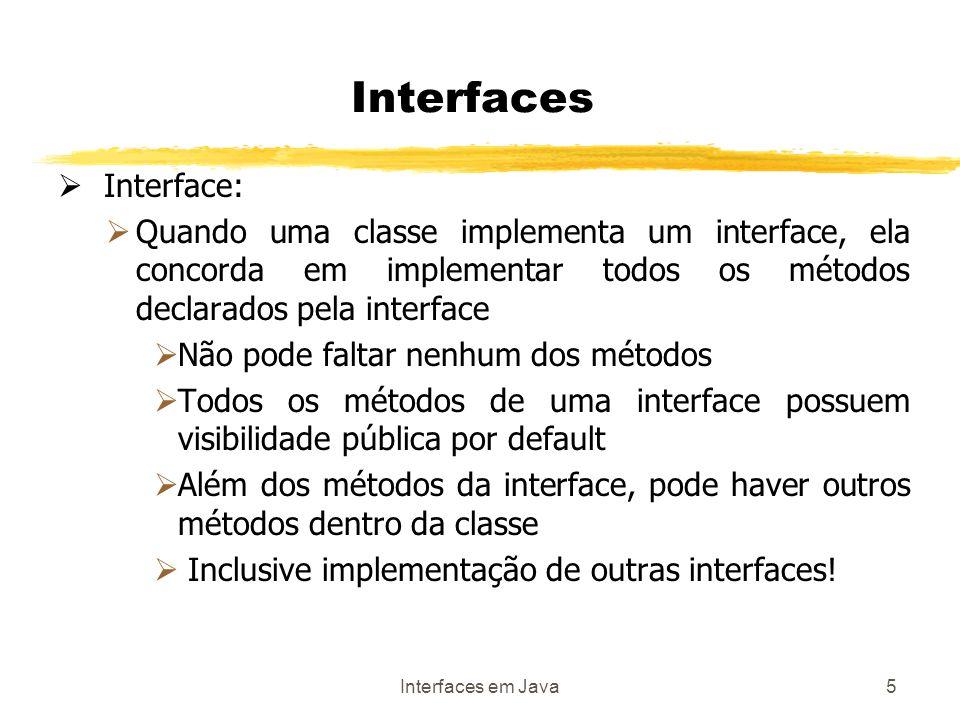 Interfaces em Java5 Interfaces Interface: Quando uma classe implementa um interface, ela concorda em implementar todos os métodos declarados pela interface Não pode faltar nenhum dos métodos Todos os métodos de uma interface possuem visibilidade pública por default Além dos métodos da interface, pode haver outros métodos dentro da classe Inclusive implementação de outras interfaces!