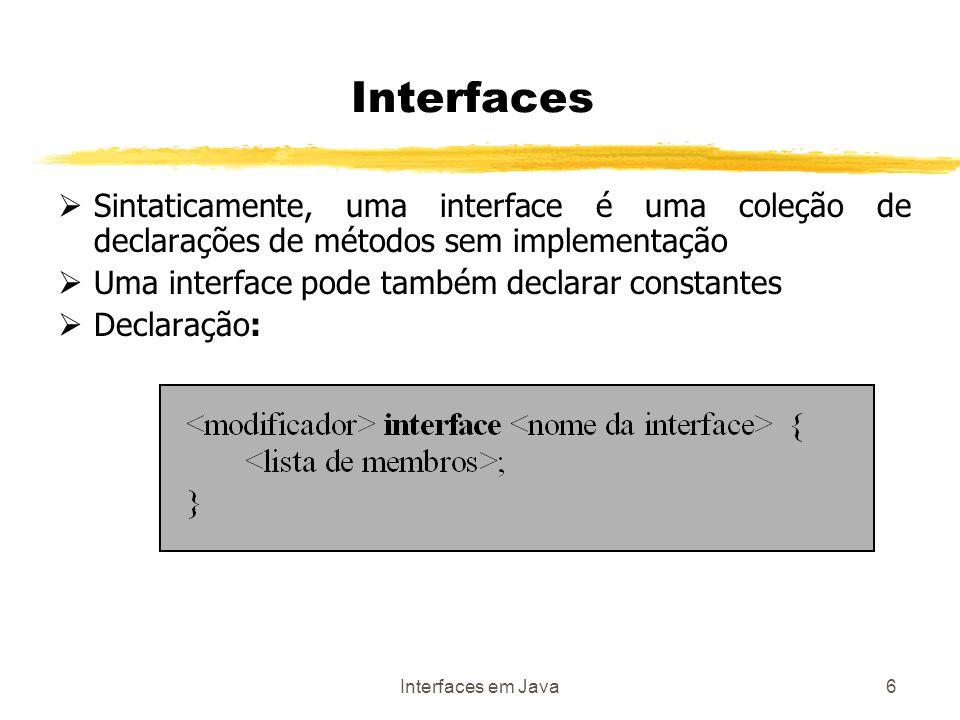 Interfaces em Java6 Interfaces Sintaticamente, uma interface é uma coleção de declarações de métodos sem implementação Uma interface pode também declarar constantes Declaração: