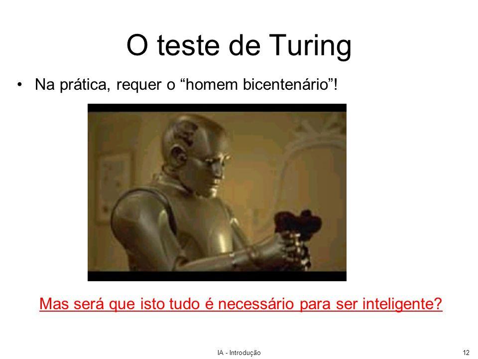 IA - Introdução12 O teste de Turing Na prática, requer o homem bicentenário! Mas será que isto tudo é necessário para ser inteligente?