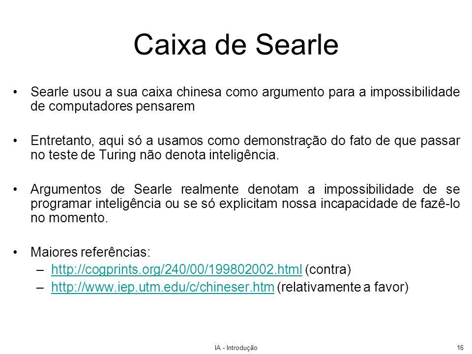 IA - Introdução16 Caixa de Searle Searle usou a sua caixa chinesa como argumento para a impossibilidade de computadores pensarem Entretanto, aqui só a