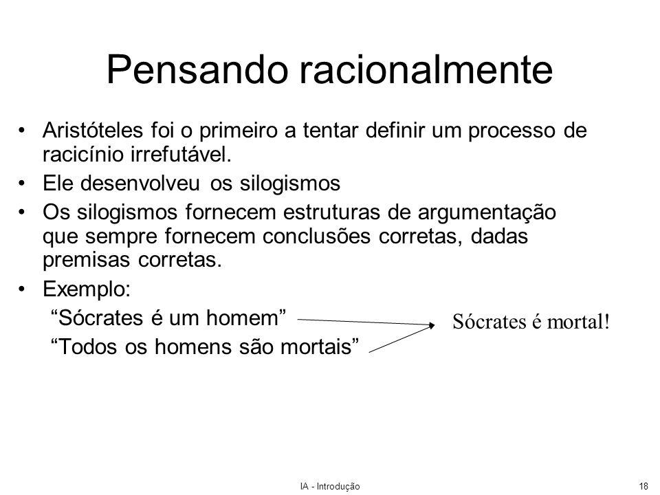 IA - Introdução18 Pensando racionalmente Aristóteles foi o primeiro a tentar definir um processo de racicínio irrefutável. Ele desenvolveu os silogism