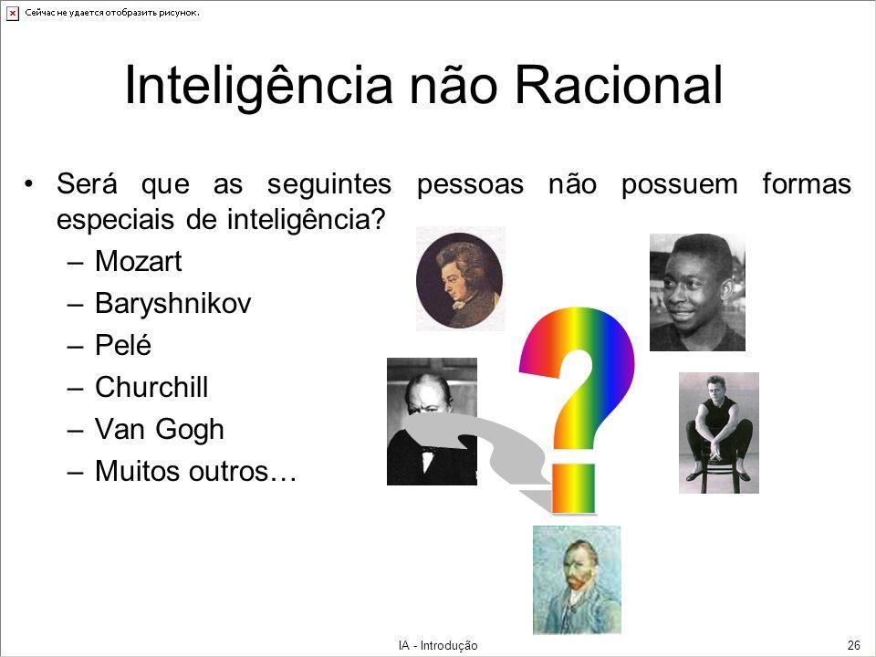 IA - Introdução26 Inteligência não Racional Será que as seguintes pessoas não possuem formas especiais de inteligência? –Mozart –Baryshnikov –Pelé –Ch