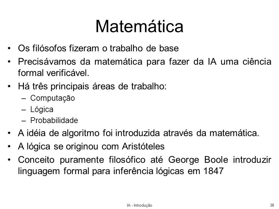 IA - Introdução38 Matemática Os filósofos fizeram o trabalho de base Precisávamos da matemática para fazer da IA uma ciência formal verificável. Há tr