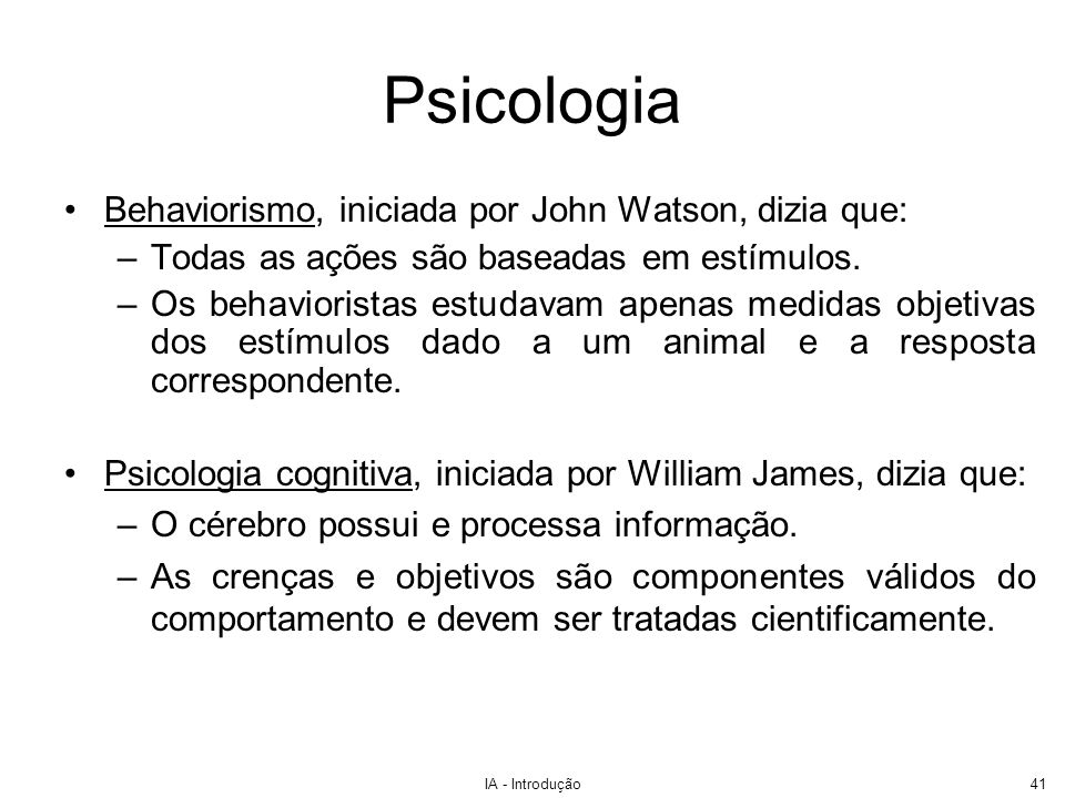 IA - Introdução41 Psicologia Behaviorismo, iniciada por John Watson, dizia que: –Todas as ações são baseadas em estímulos. –Os behavioristas estudavam