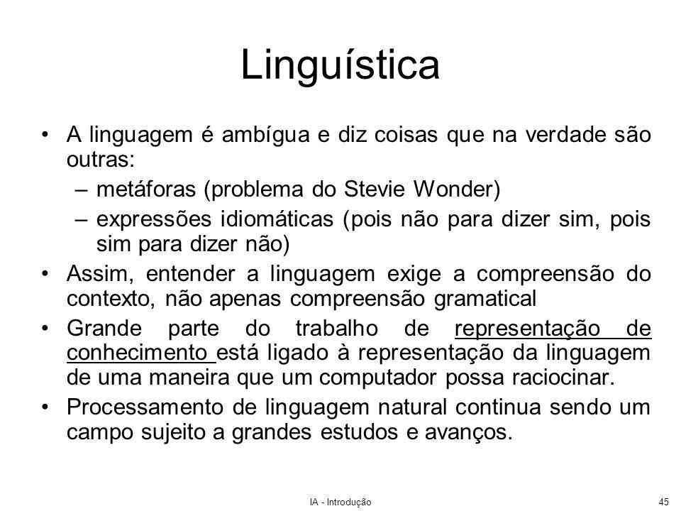 IA - Introdução45 Linguística A linguagem é ambígua e diz coisas que na verdade são outras: –metáforas (problema do Stevie Wonder) –expressões idiomát