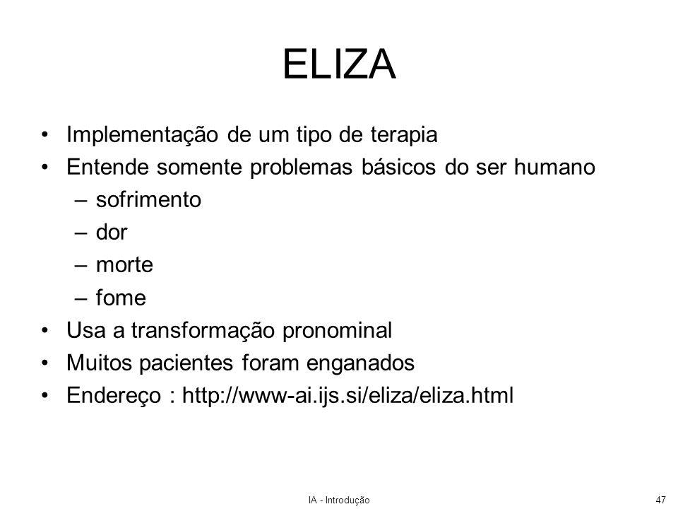 IA - Introdução47 ELIZA Implementação de um tipo de terapia Entende somente problemas básicos do ser humano –sofrimento –dor –morte –fome Usa a transf