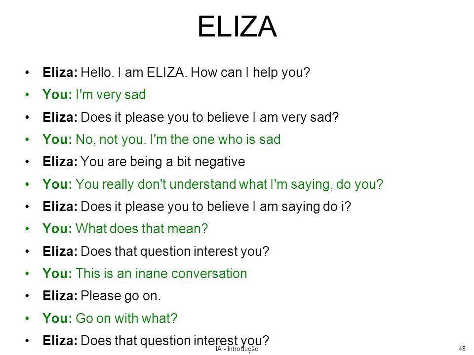 IA - Introdução48 ELIZA Eliza: Hello. I am ELIZA. How can I help you? You: I'm very sad Eliza: Does it please you to believe I am very sad? You: No, n