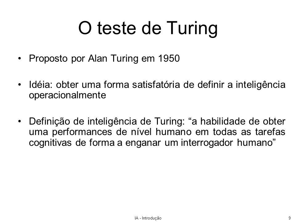 IA - Introdução10 O teste de Turing Computador e um humano seriam interrogados por um humano por algum tipo de rede –Turing sugeriu o teletipo –Hoje, pensamos na Internet Computador passa no teste se interrogador não consegue distinguir entre computador e ser humano.
