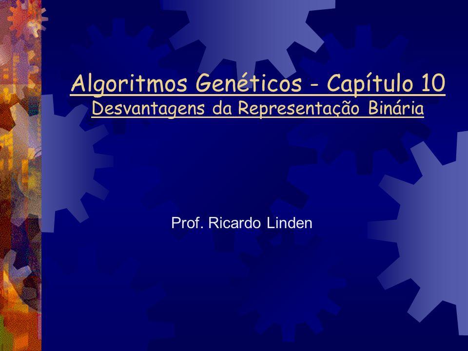 Algoritmos Genéticos - Capítulo 10 Desvantagens da Representação Binária Prof. Ricardo Linden