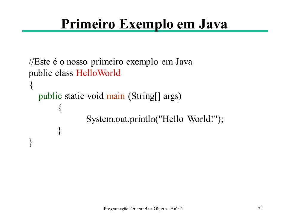Programação Orientada a Objeto - Aula 125 Primeiro Exemplo em Java //Este é o nosso primeiro exemplo em Java public class HelloWorld { public static void main (String[] args) { System.out.println( Hello World! ); }