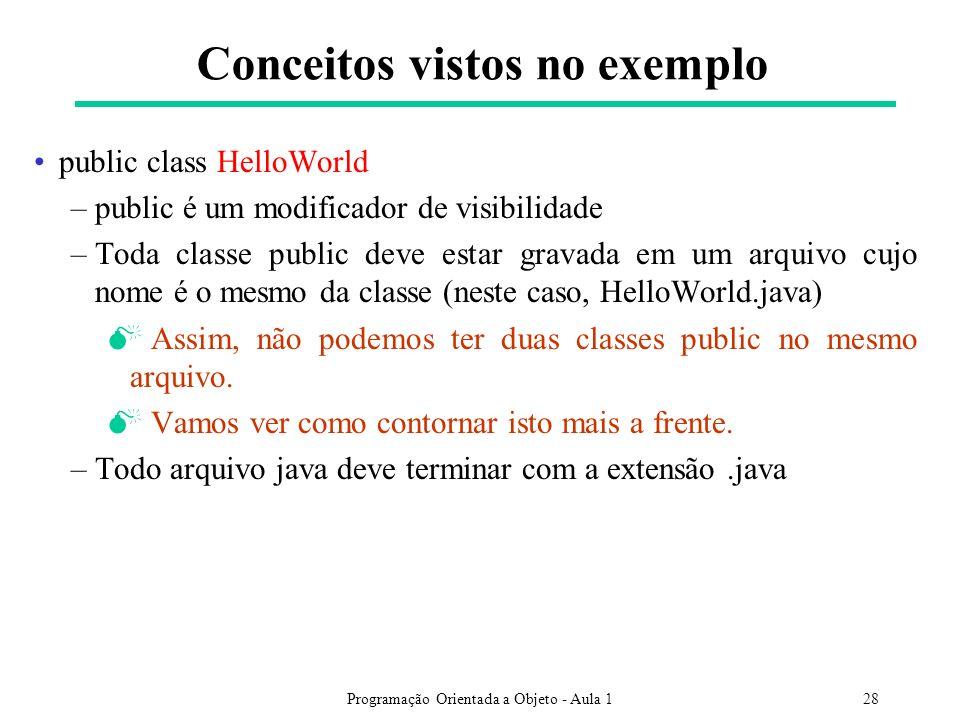 Programação Orientada a Objeto - Aula 128 public class HelloWorld –public é um modificador de visibilidade –Toda classe public deve estar gravada em um arquivo cujo nome é o mesmo da classe (neste caso, HelloWorld.java) Assim, não podemos ter duas classes public no mesmo arquivo.