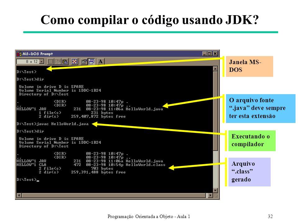 Programação Orientada a Objeto - Aula 132 Como compilar o código usando JDK? Janela MS- DOS O arquivo fonte.java deve sempre ter esta extensão Executa