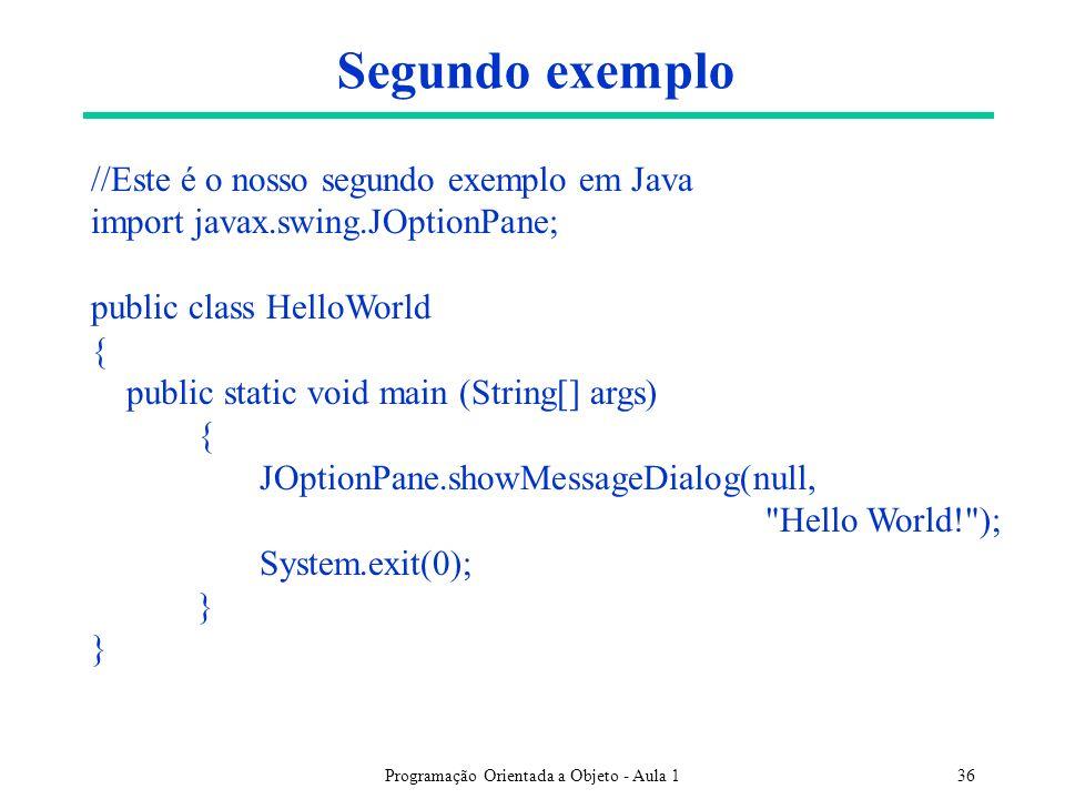 Programação Orientada a Objeto - Aula 136 Segundo exemplo //Este é o nosso segundo exemplo em Java import javax.swing.JOptionPane; public class HelloWorld { public static void main (String[] args) { JOptionPane.showMessageDialog(null, Hello World! ); System.exit(0); }