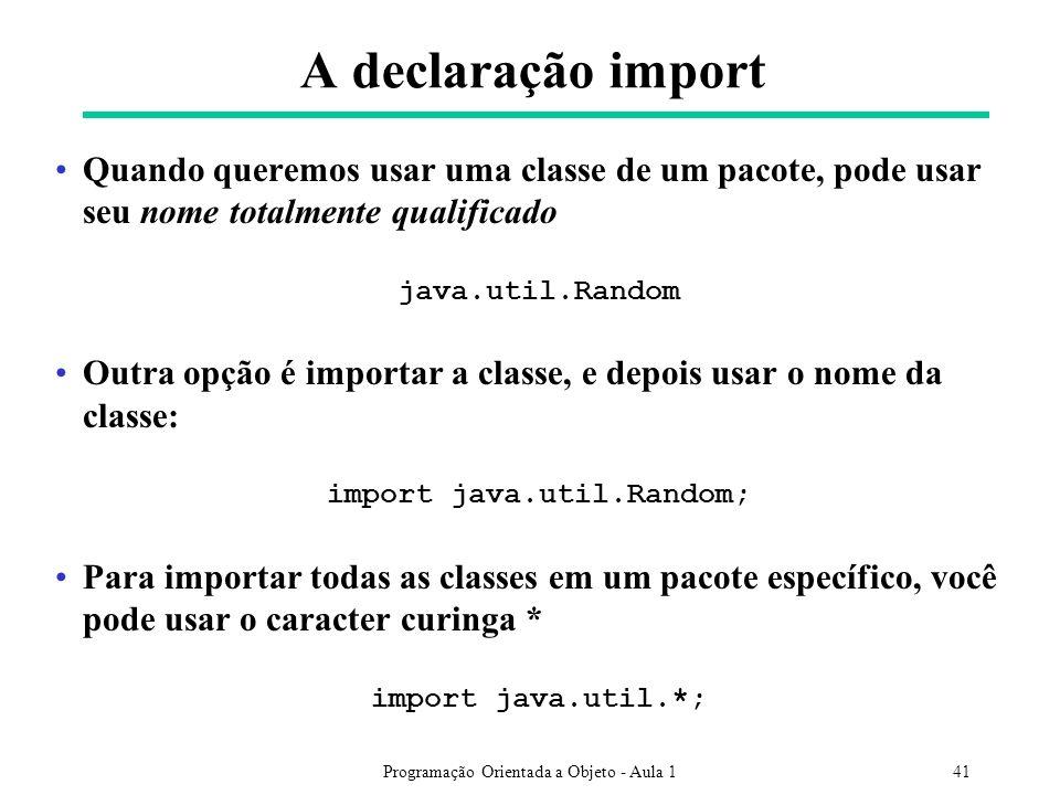 Programação Orientada a Objeto - Aula 141 A declaração import Quando queremos usar uma classe de um pacote, pode usar seu nome totalmente qualificado java.util.Random Outra opção é importar a classe, e depois usar o nome da classe: import java.util.Random; Para importar todas as classes em um pacote específico, você pode usar o caracter curinga * import java.util.*;