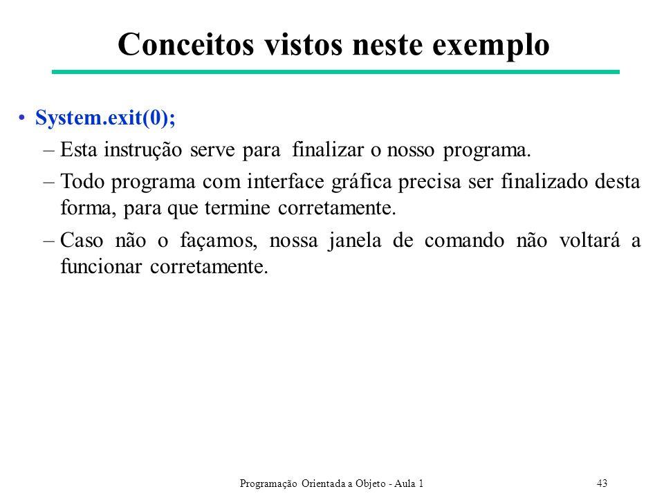 Programação Orientada a Objeto - Aula 143 Conceitos vistos neste exemplo System.exit(0); –Esta instrução serve para finalizar o nosso programa.
