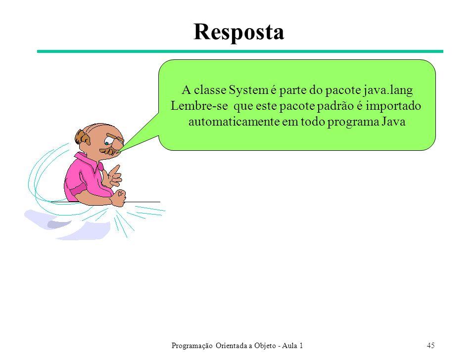 Programação Orientada a Objeto - Aula 145 Resposta A classe System é parte do pacote java.lang Lembre-se que este pacote padrão é importado automaticamente em todo programa Java