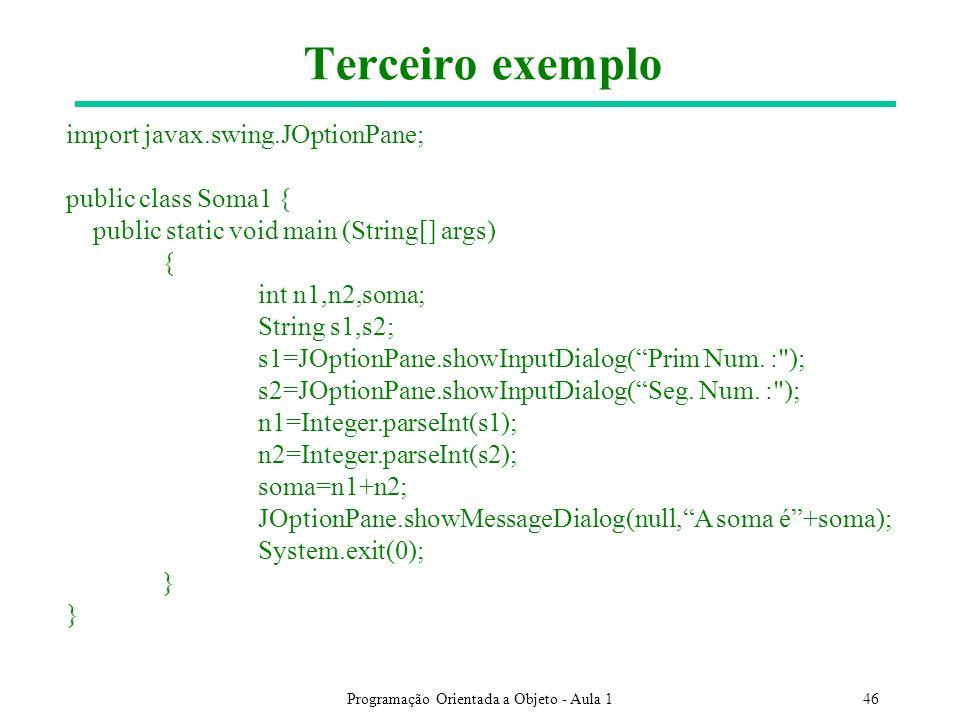 Programação Orientada a Objeto - Aula 146 Terceiro exemplo import javax.swing.JOptionPane; public class Soma1 { public static void main (String[] args) { int n1,n2,soma; String s1,s2; s1=JOptionPane.showInputDialog(Prim Num.