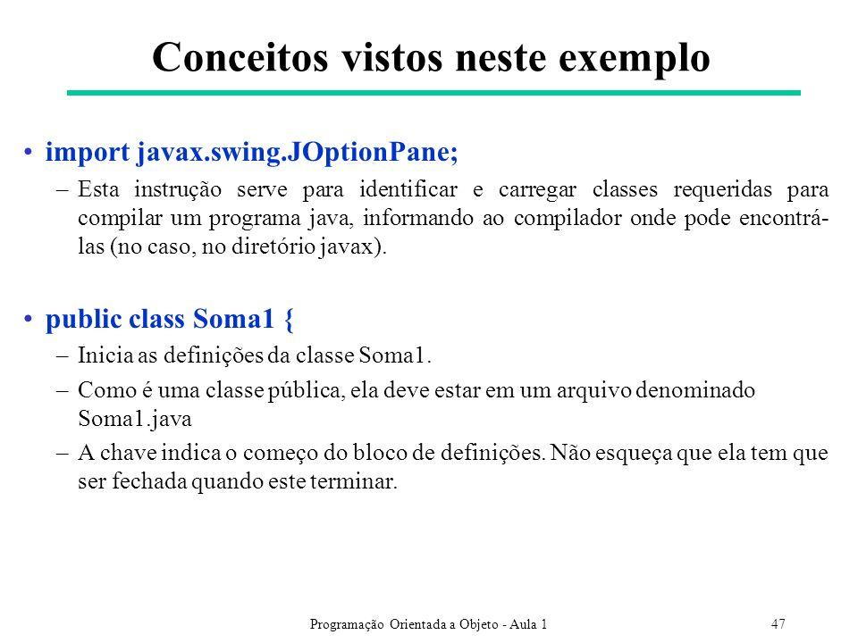Programação Orientada a Objeto - Aula 147 Conceitos vistos neste exemplo import javax.swing.JOptionPane; –Esta instrução serve para identificar e carregar classes requeridas para compilar um programa java, informando ao compilador onde pode encontrá- las (no caso, no diretório javax).