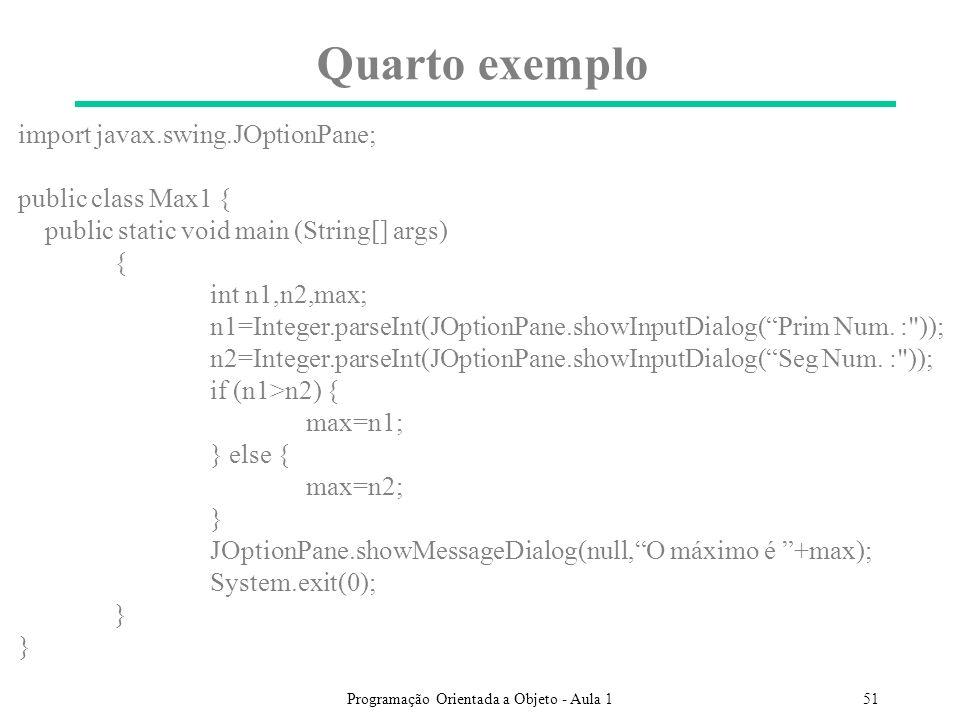Programação Orientada a Objeto - Aula 151 Quarto exemplo import javax.swing.JOptionPane; public class Max1 { public static void main (String[] args) { int n1,n2,max; n1=Integer.parseInt(JOptionPane.showInputDialog(Prim Num.