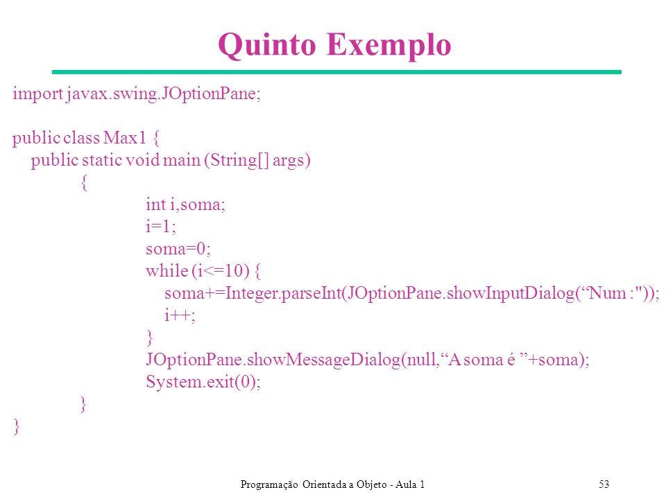 Programação Orientada a Objeto - Aula 153 Quinto Exemplo import javax.swing.JOptionPane; public class Max1 { public static void main (String[] args) { int i,soma; i=1; soma=0; while (i<=10) { soma+=Integer.parseInt(JOptionPane.showInputDialog(Num : )); i++; } JOptionPane.showMessageDialog(null,A soma é +soma); System.exit(0); }