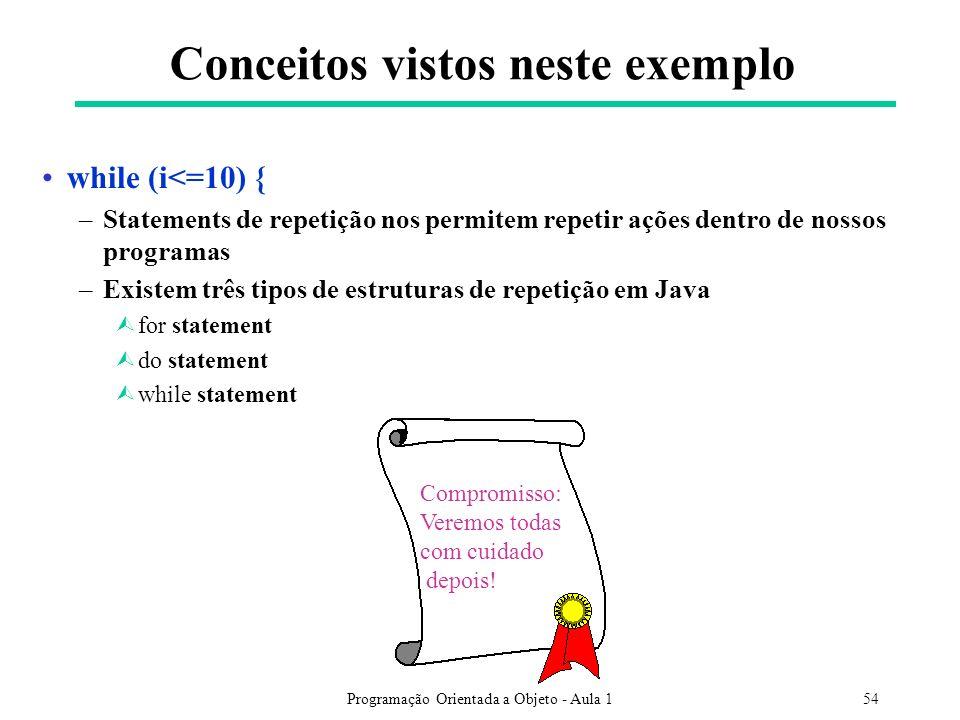 Programação Orientada a Objeto - Aula 154 Conceitos vistos neste exemplo while (i<=10) { –Statements de repetição nos permitem repetir ações dentro de nossos programas –Existem três tipos de estruturas de repetição em Java Ùfor statement Ùdo statement Ùwhile statement Compromisso: Veremos todas com cuidado depois!