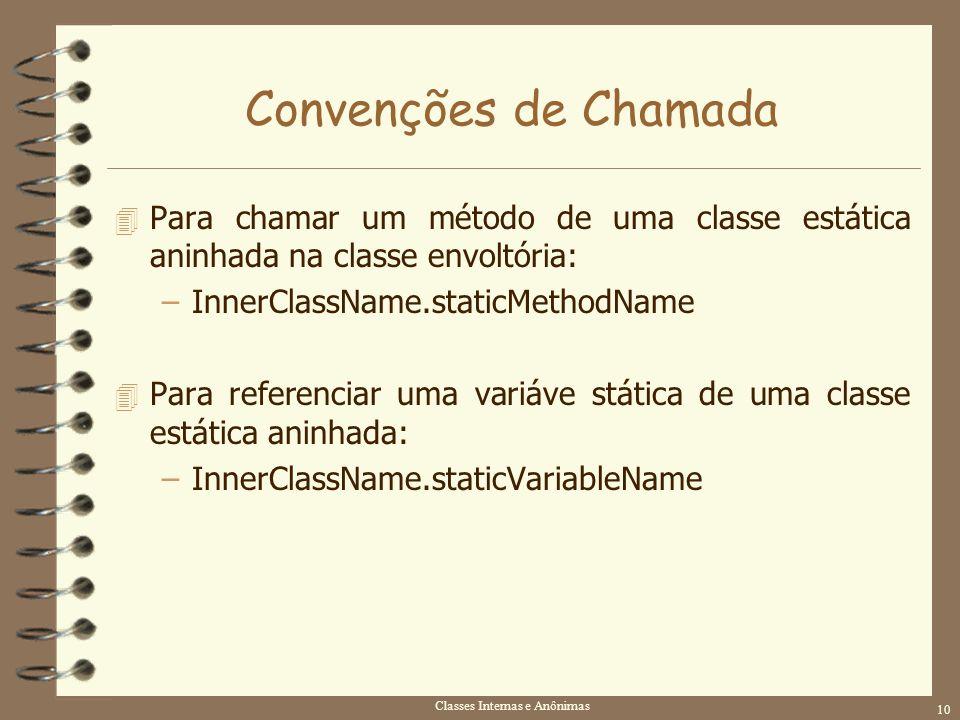 Classes Internas e Anônimas 10 Convenções de Chamada 4 Para chamar um método de uma classe estática aninhada na classe envoltória: –InnerClassName.sta