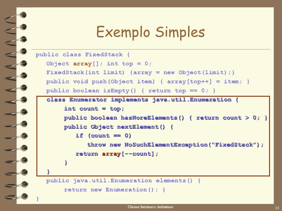 Classes Internas e Anônimas 13 Exemplo Simples public class FixedStack { Object array[]; int top = 0; FixedStack(int limit) {array = new Object(limit)
