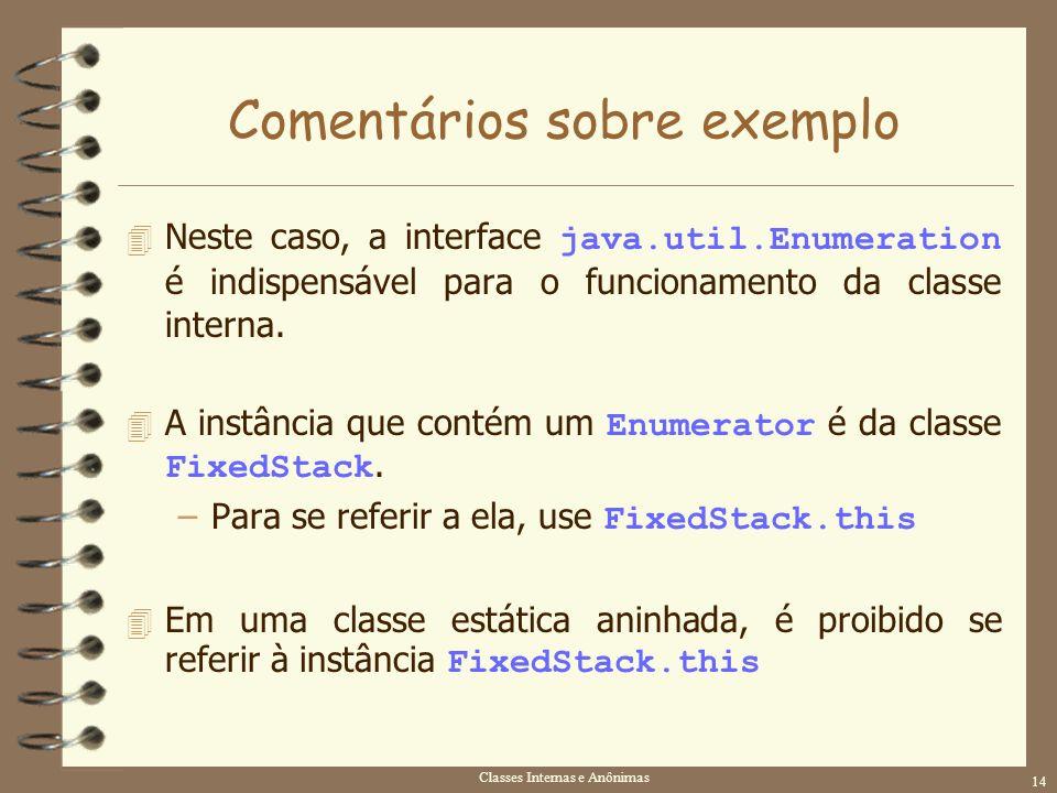 Classes Internas e Anônimas 14 Comentários sobre exemplo Neste caso, a interface java.util.Enumeration é indispensável para o funcionamento da classe