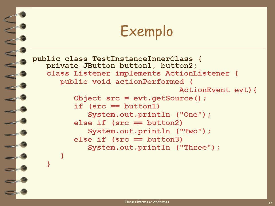 Classes Internas e Anônimas 15 Exemplo public class TestInstanceInnerClass { private JButton button1, button2; class Listener implements ActionListene