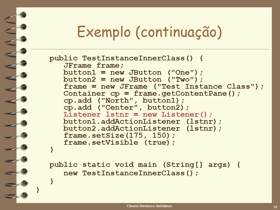 Classes Internas e Anônimas 16 Exemplo (continuação) public TestInstanceInnerClass() { JFrame frame; button1 = new JButton (